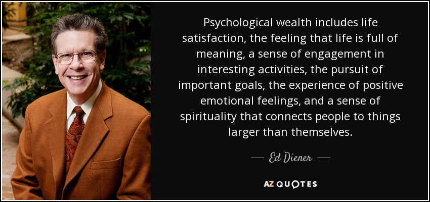 Psychological wealth includes life satisfaction, the feeling that life is full of meaning, a sense of engagement in interesting activities, the pursuit of important goals, the experience of positive emotional feelings, and a sense of spirituality that connects people to things larger than themselves. - Ed Diener