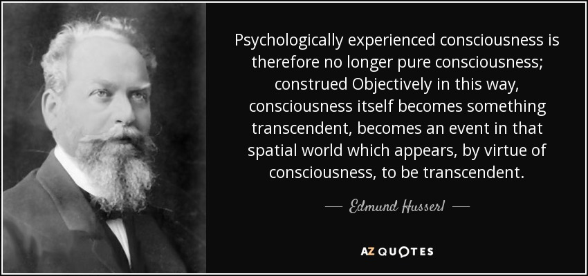 Psychologically experienced consciousness is therefore no longer pure consciousness; construed Objectively in this way, consciousness itself becomes something transcendent, becomes an event in that spatial world which appears, by virtue of consciousness, to be transcendent. - Edmund Husserl