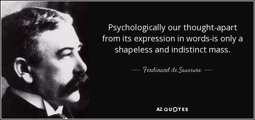 Psychologically our thought-apart from its expression in words-is only a shapeless and indistinct mass. - Ferdinand de Saussure