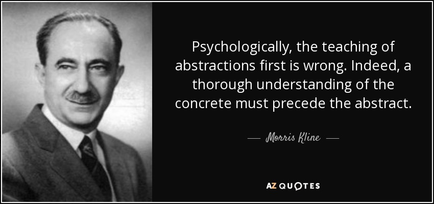 Psychologically, the teaching of abstractions first is wrong. Indeed, a thorough understanding of the concrete must precede the abstract. - Morris Kline