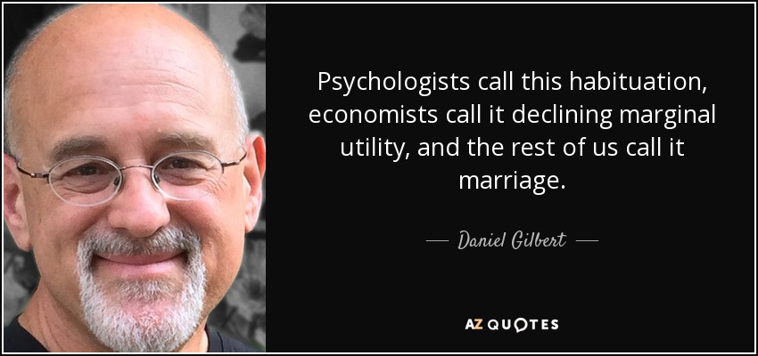 Psychologists call this habituation, economists call it declining marginal utility, and the rest of us call it marriage. - Daniel Gilbert