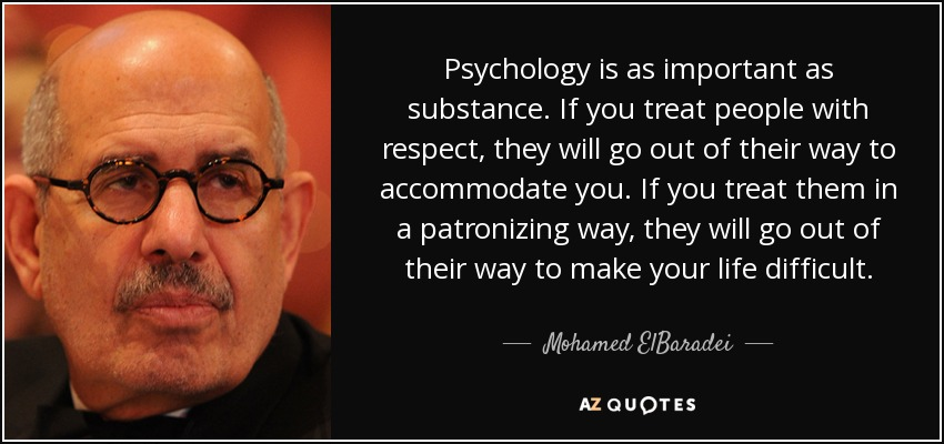 Psychology is as important as substance. If you treat people with respect, they will go out of their way to accommodate you. If you treat them in a patronizing way, they will go out of their way to make your life difficult. - Mohamed ElBaradei