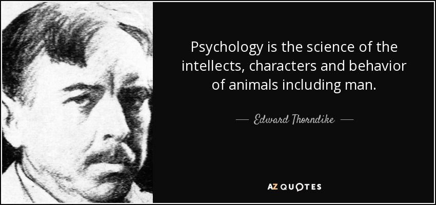 Psychology is the science of the intellects, characters and behavior of animals including man. - Edward Thorndike