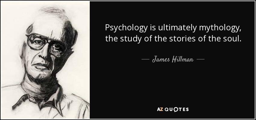 Psychology is ultimately mythology, the study of the stories of the soul. - James Hillman