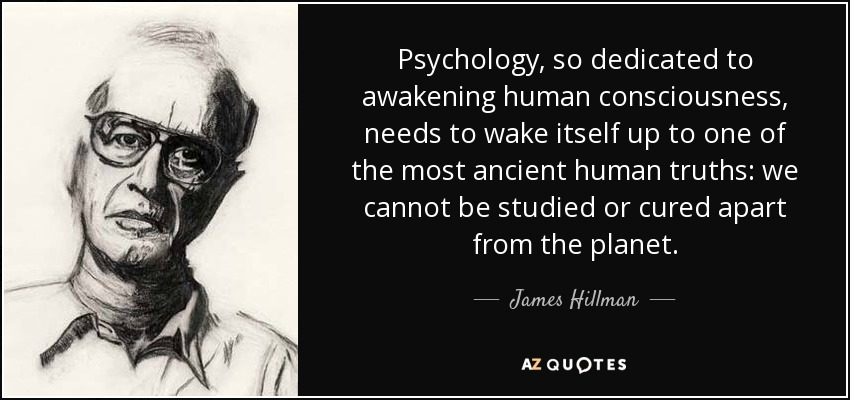 Psychology, so dedicated to awakening human consciousness, needs to wake itself up to one of the most ancient human truths: we cannot be studied or cured apart from the planet. - James Hillman