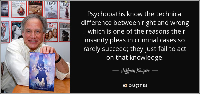 Psychopaths know the technical difference between right and wrong - which is one of the reasons their insanity pleas in criminal cases so rarely succeed; they just fail to act on that knowledge. - Jeffrey Kluger