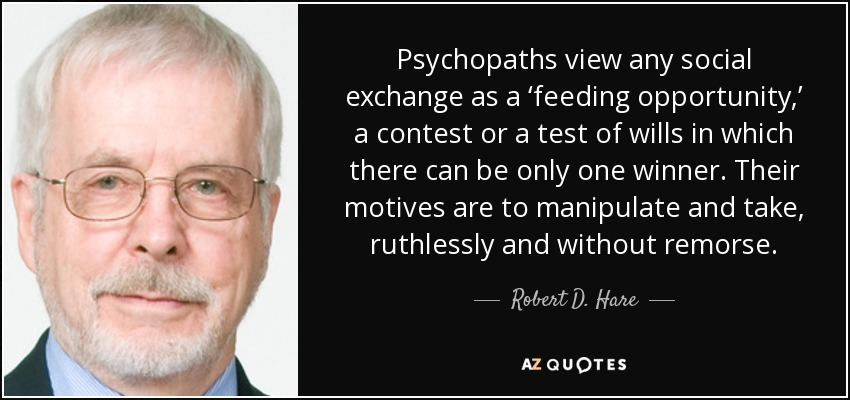 Psychopaths view any social exchange as a 'feeding opportunity,' a contest or a test of wills in which there can be only one winner. Their motives are to manipulate and take, ruthlessly and without remorse. - Robert D. Hare