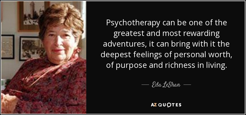 Psychotherapy can be one of the greatest and most rewarding adventures, it can bring with it the deepest feelings of personal worth, of purpose and richness in living. - Eda LeShan