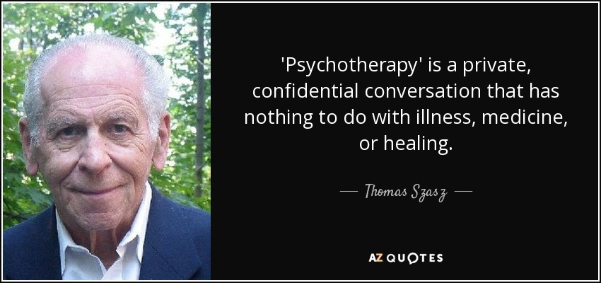 'Psychotherapy' is a private, confidential conversation that has nothing to do with illness, medicine, or healing. - Thomas Szasz