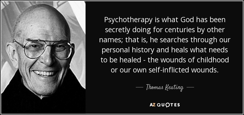 Psychotherapy is what God has been secretly doing for centuries by other names; that is, he searches through our personal history and heals what needs to be healed - the wounds of childhood or our own self-inflicted wounds. - Thomas Keating