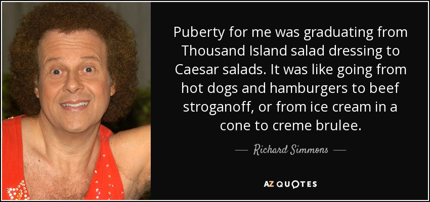 Puberty for me was graduating from Thousand Island salad dressing to Caesar salads. It was like going from hot dogs and hamburgers to beef stroganoff, or from ice cream in a cone to creme brulee. - Richard Simmons