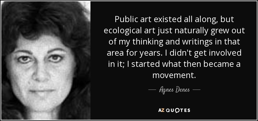 Public art existed all along, but ecological art just naturally grew out of my thinking and writings in that area for years. I didn't get involved in it; I started what then became a movement. - Agnes Denes