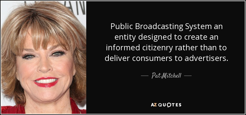 Public Broadcasting System an entity designed to create an informed citizenry rather than to deliver consumers to advertisers. - Pat Mitchell