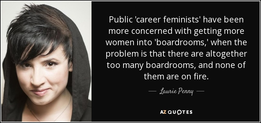 Public 'career feminists' have been more concerned with getting more women into 'boardrooms,' when the problem is that there are altogether too many boardrooms, and none of them are on fire, - Laurie Penny