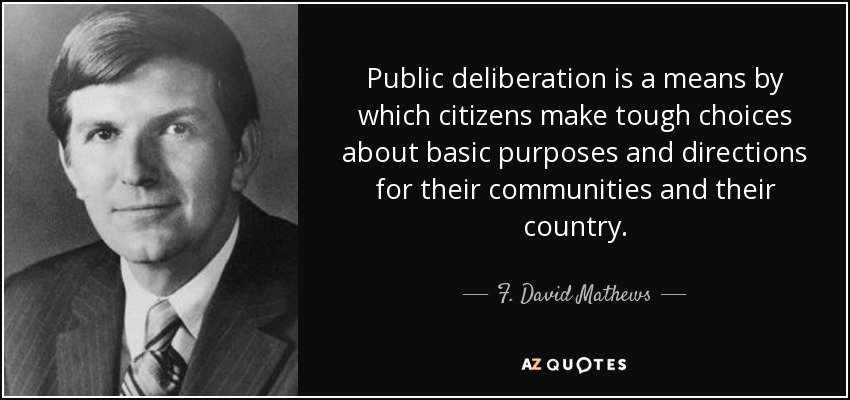 Public deliberation is a means by which citizens make tough choices about basic purposes and directions for their communities and their country. - F. David Mathews