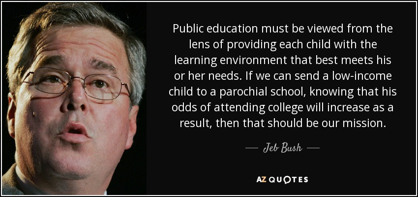 Public education must be viewed from the lens of providing each child with the learning environment that best meets his or her needs. If we can send a low-income child to a parochial school, knowing that his odds of attending college will increase as a result, then that should be our mission. - Jeb Bush