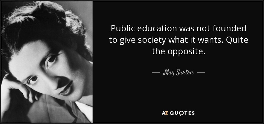 Public education was not founded to give society what it wants. Quite the opposite. - May Sarton
