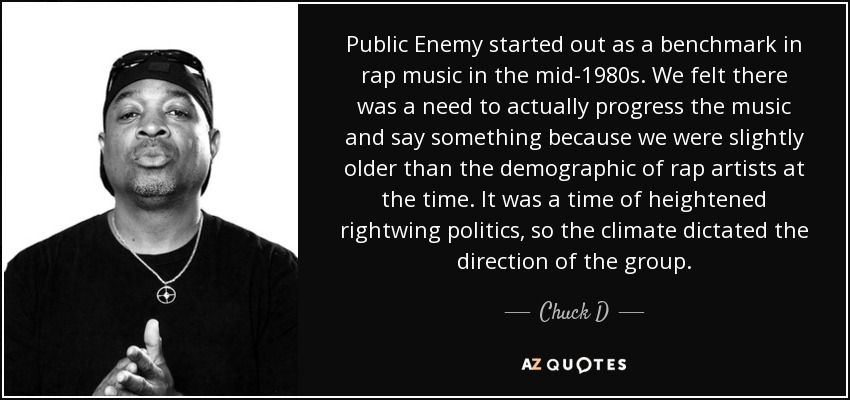 Public Enemy started out as a benchmark in rap music in the mid-1980s. We felt there was a need to actually progress the music and say something because we were slightly older than the demographic of rap artists at the time. It was a time of heightened rightwing politics, so the climate dictated the direction of the group. - Chuck D