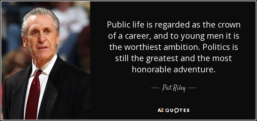 Public life is regarded as the crown of a career, and to young men it is the worthiest ambition. Politics is still the greatest and the most honorable adventure. - Pat Riley