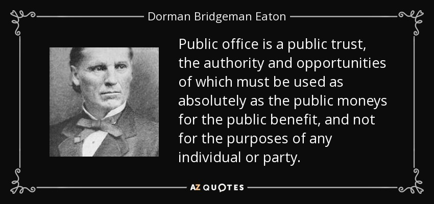 Public office is a public trust, the authority and opportunities of which must be used as absolutely as the public moneys for the public benefit, and not for the purposes of any individual or party. - Dorman Bridgeman Eaton