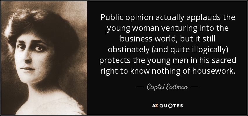Public opinion actually applauds the young woman venturing into the business world, but it still obstinately (and quite illogically) protects the young man in his sacred right to know nothing of housework. - Crystal Eastman