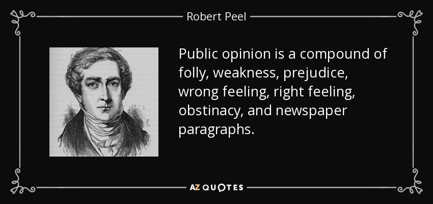 Public opinion is a compound of folly, weakness, prejudice, wrong feeling, right feeling, obstinacy, and newspaper paragraphs. - Robert Peel
