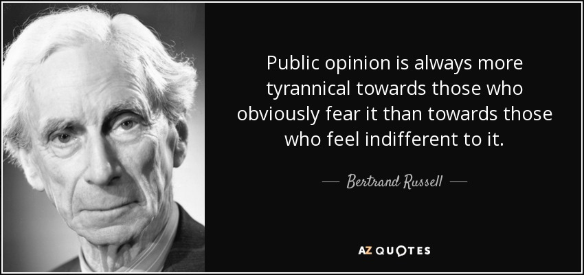 Public opinion is always more tyrannical towards those who obviously fear it than towards those who feel indifferent to it. - Bertrand Russell