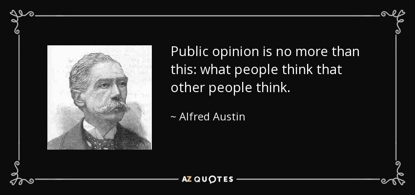 Public opinion is no more than this: what people think that other people think. - Alfred Austin