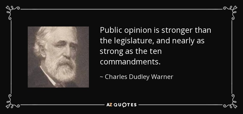 Public opinion is stronger than the legislature, and nearly as strong as the ten commandments. - Charles Dudley Warner
