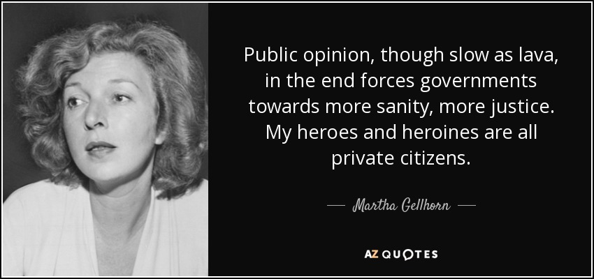 Public opinion, though slow as lava, in the end forces governments towards more sanity, more justice. My heroes and heroines are all private citizens. - Martha Gellhorn
