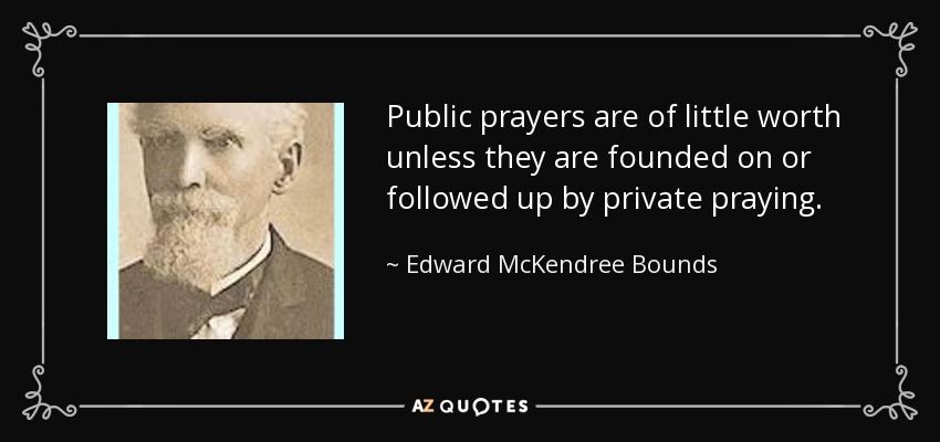Public prayers are of little worth unless they are founded on or followed up by private praying. - Edward McKendree Bounds