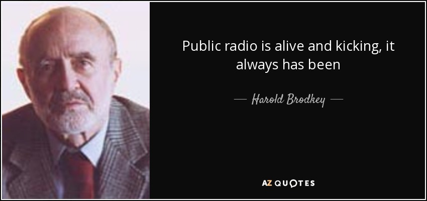 Public radio is alive and kicking, it always has been - Harold Brodkey
