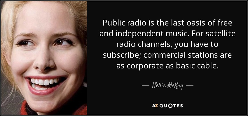 Public radio is the last oasis of free and independent music. For satellite radio channels, you have to subscribe; commercial stations are as corporate as basic cable. - Nellie McKay