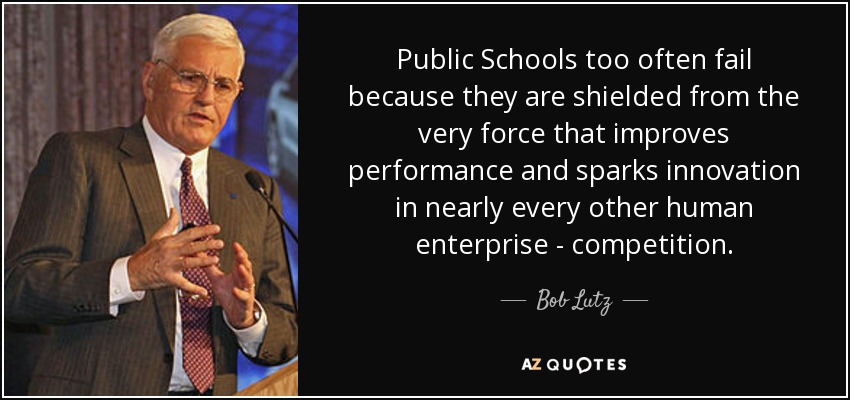 Public Schools too often fail because they are shielded from the very force that improves performance and sparks innovation in nearly every other human enterprise - competition. - Bob Lutz