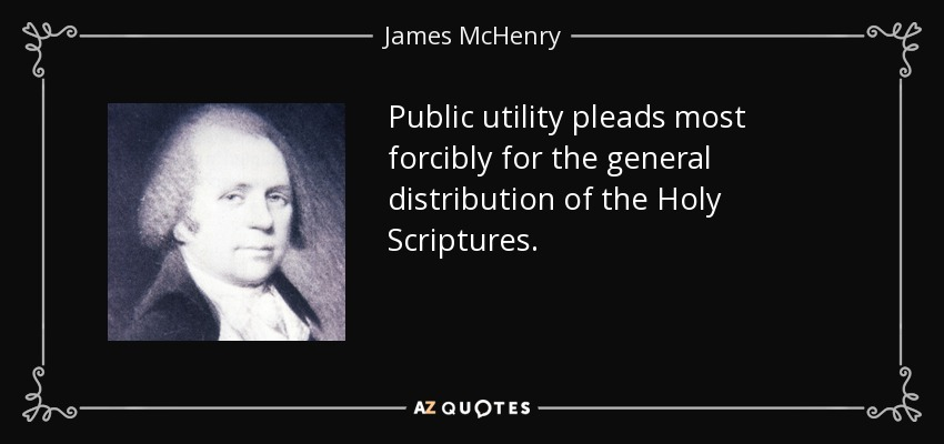 Public utility pleads most forcibly for the general distribution of the Holy Scriptures. - James McHenry