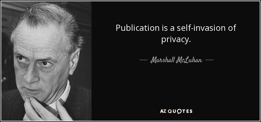 Publication is a self-invasion of privacy. - Marshall McLuhan