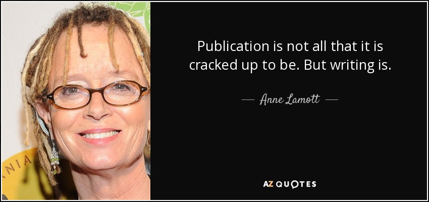 Publication is not all that it is cracked up to be. But writing is. - Anne Lamott