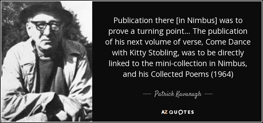 Publication there [in Nimbus] was to prove a turning point… The publication of his next volume of verse, Come Dance with Kitty Stobling, was to be directly linked to the mini-collection in Nimbus, and his Collected Poems (1964) - Patrick Kavanagh