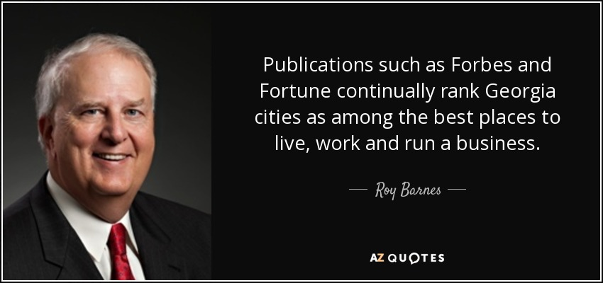 Publications such as Forbes and Fortune continually rank Georgia cities as among the best places to live, work and run a business. - Roy Barnes