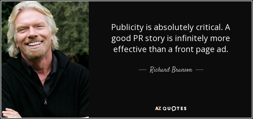 Publicity is absolutely critical. A good PR story is infinitely more effective than a front page ad. - Richard Branson