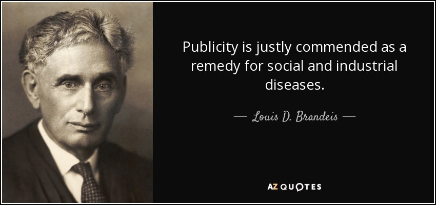 Publicity is justly commended as a remedy for social and industrial diseases. - Louis D. Brandeis