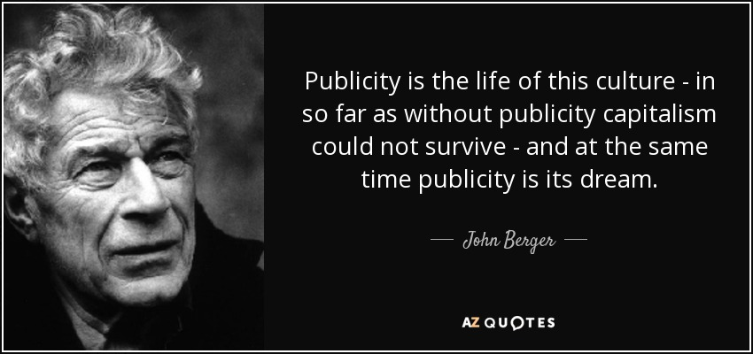 Publicity is the life of this culture - in so far as without publicity capitalism could not survive - and at the same time publicity is its dream. - John Berger