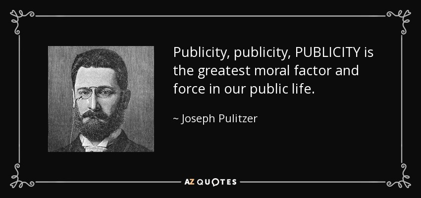 Publicity, publicity, PUBLICITY is the greatest moral factor and force in our public life. - Joseph Pulitzer