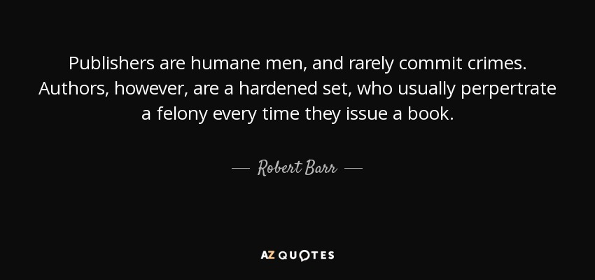 Publishers are humane men, and rarely commit crimes. Authors, however, are a hardened set, who usually perpertrate a felony every time they issue a book. - Robert Barr