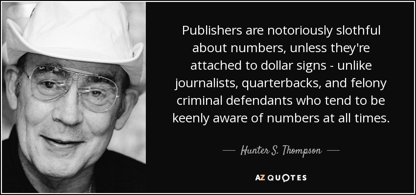 Publishers are notoriously slothful about numbers, unless they're attached to dollar signs - unlike journalists, quarterbacks, and felony criminal defendants who tend to be keenly aware of numbers at all times. - Hunter S. Thompson