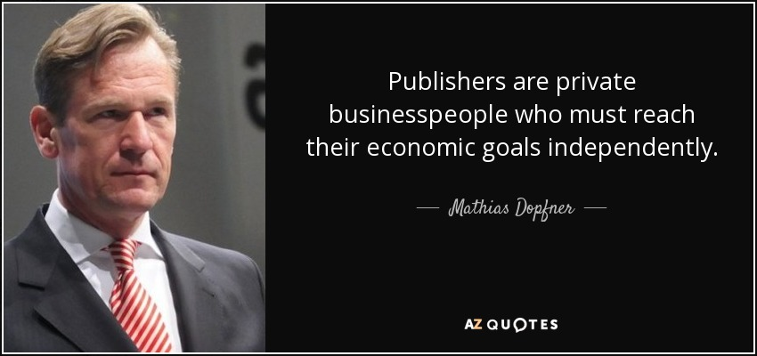 Publishers are private businesspeople who must reach their economic goals independently. - Mathias Dopfner