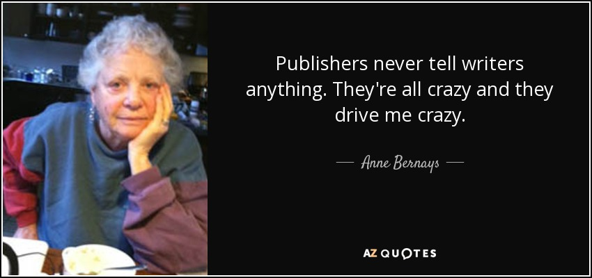 Publishers never tell writers anything. They're all crazy and they drive me crazy. - Anne Bernays