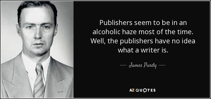 Publishers seem to be in an alcoholic haze most of the time. Well, the publishers have no idea what a writer is. - James Purdy