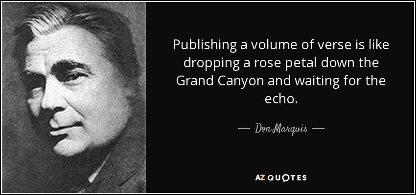 Publishing a volume of verse is like dropping a rose petal down the Grand Canyon and waiting for the echo. - Don Marquis