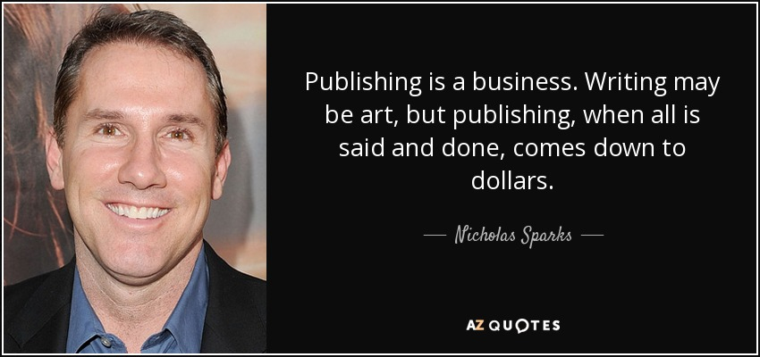 Publishing is a business. Writing may be art, but publishing, when all is said and done, comes down to dollars. - Nicholas Sparks